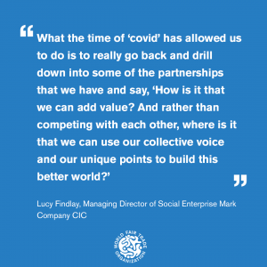 "Quote from Lucy Findlay; ""What the time of Covid has allowed us to do is really go back and drill down into some of our partnerships and say 'how is it that we can add value? And rather than competing with each other, where is it that we can use our collective points and unique points to build a better world?'"""