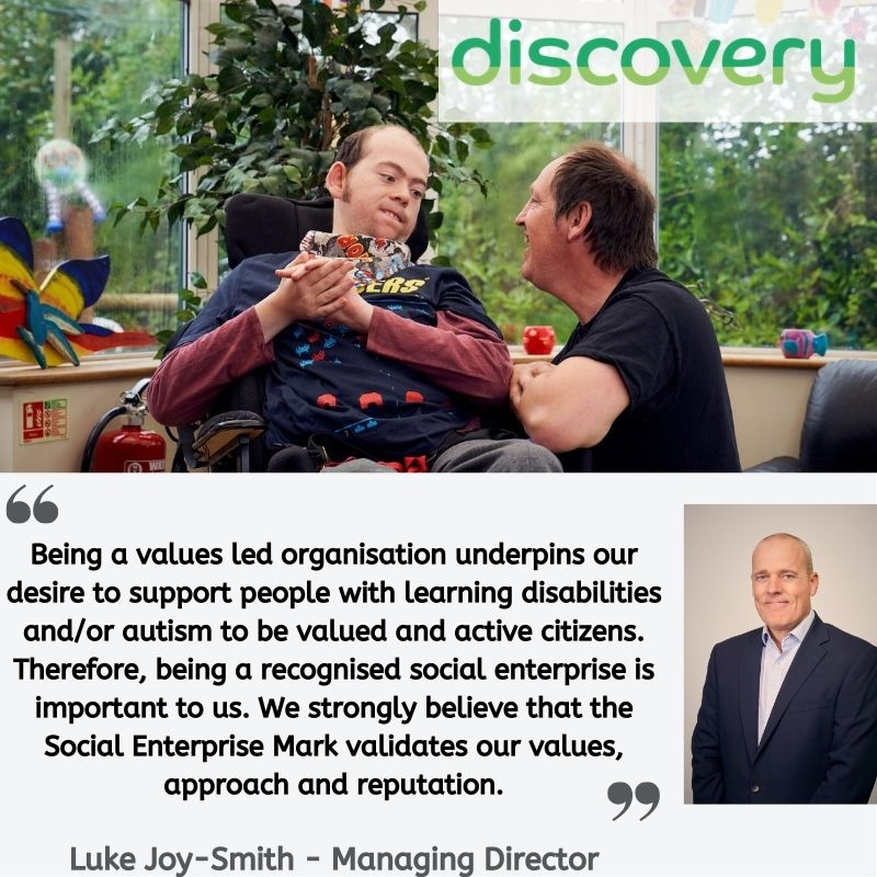 """Quote from Luke Joy-Smith of Discovery: """"Being a values led organisation underpins our desire to support people with learning disabilities and/or autism to be valued and active citizens. Therefore, being a recognised social enterprise is important to us. We strongly believe that the Social Enterprise Mark validates our values, approach and reputation."""""""