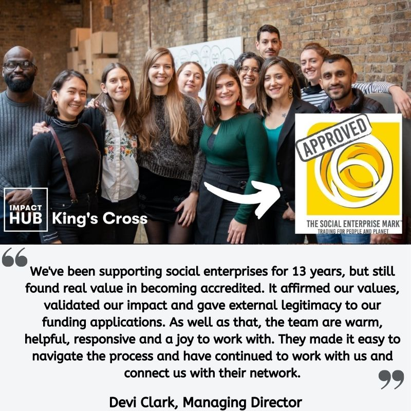 """Testimonial from Devi Clark: """"We've been supporting social enterprises for 13 years, but still found real value in becoming accredited. It affirmed our values, validated our impact and gave external legitimacy to our funding applications. As well as that, the team are warm, helpful, responsive and a joy to work with. They made it easy to navigate the process and have continued to work with us and connect us with their network."""""""
