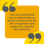 """Quote - """"you are leading the way in advocating on behalf of the sector for the recognition it requires and deserves"""""""